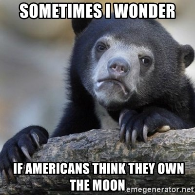 Confession Bear - Sometimes i wonder  IF AMERICANS THINK THEY OWN THE MOON