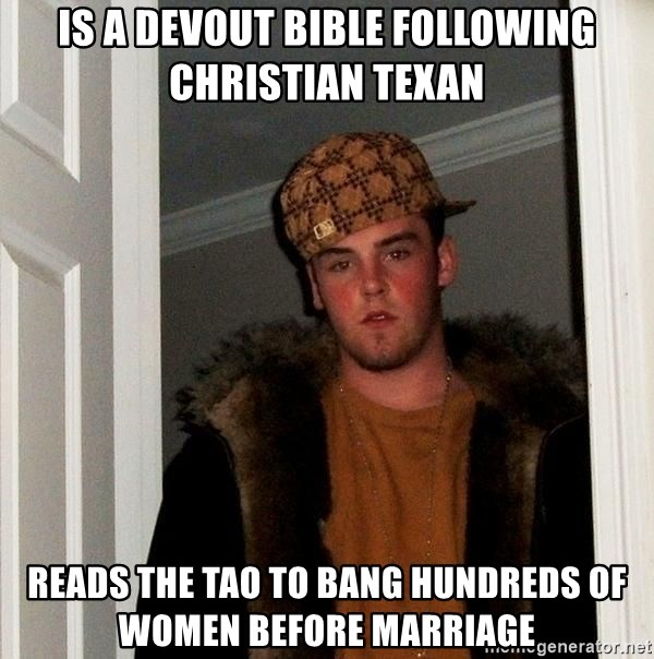 Scumbag Steve - is a devout bible following christian texan reads the tao to bang hundreds of women before marriage