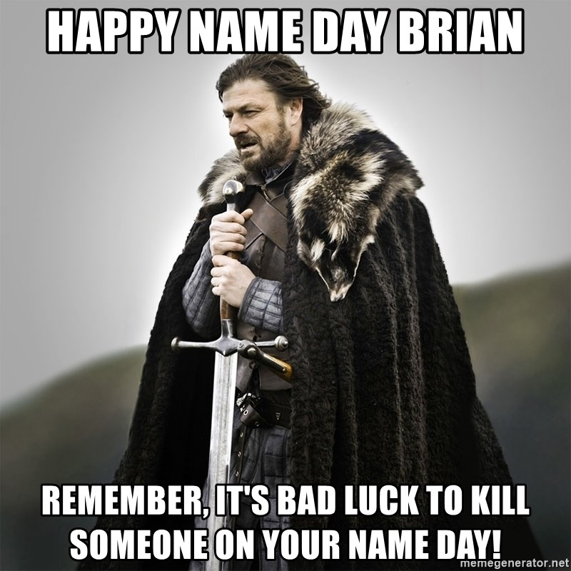 Game of Thrones - happy name day brian remember, it's bad luck to kill someone on your name day!