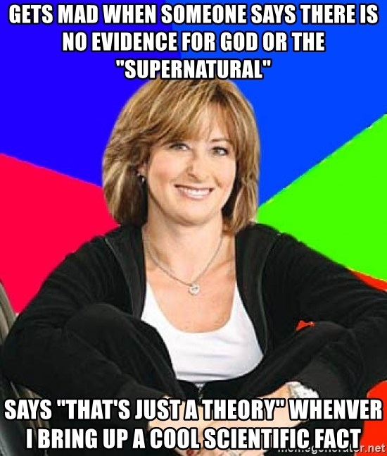"""Sheltering Suburban Mom - gets mad when someone says there is no evidence for god or the """"supernatural"""" Says """"that's just a theory"""" whenver I bring up a cool scientific fact"""