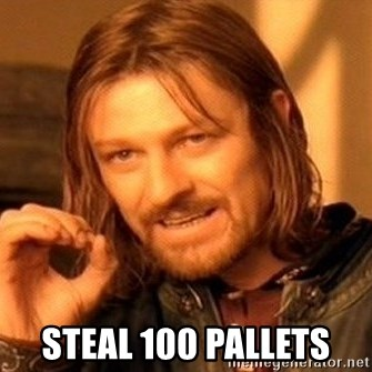One Does Not Simply -  steal 100 pallets