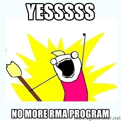 All the things - Yesssss  No more rma program