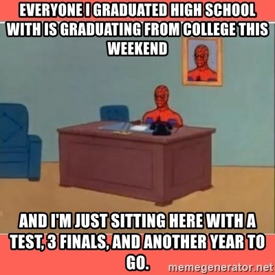 Masturbating Spider-Man - everyone I graduated high school with is graduating from college this weekend and I'm just sitting here with a test, 3 finals, and another year to go.