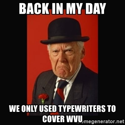 grumpy old man - Back in my day we only used typewriters to cover wvu