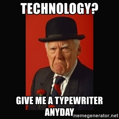 grumpy old man - Technology?  give me a typewriter anyday