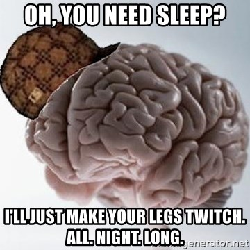 Scumbag Brain - oh, you need sleep? I'll just make your legs twitch. all. night. long.