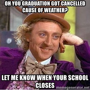 Willy Wonka - Oh you graduation got cancelled cause of Weather? Let me know when your school closes