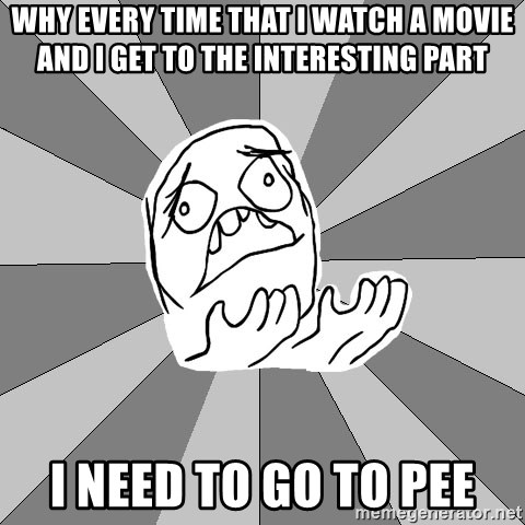 Whyyy??? - WHY EVERY TIME THAT I WATCH A MOVIE AND I GET TO THE INTERESTING PART I NEED TO GO TO PEE