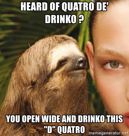 "The Rape Sloth - Heard of Quatro De' Drinko ? You open wide and Drinko this ""d"" Quatro"
