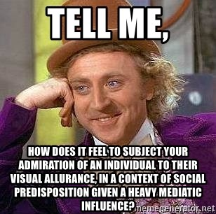 Willy Wonka - Tell me, how does it feel to subject your admiration of an individual to their visual allurance, in a context of social predisposition given a heavy mediatic influence?