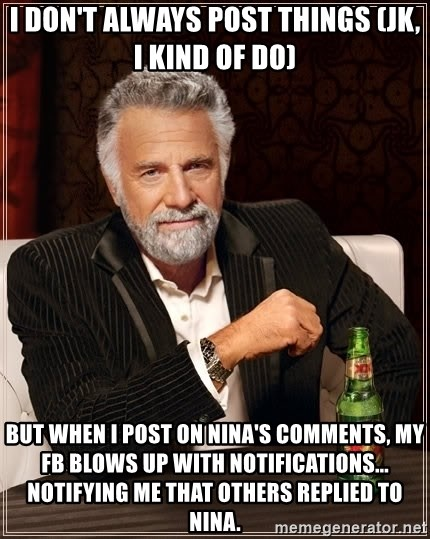 The Most Interesting Man In The World - I don't always post things (jk, I kind of do) but when I post on Nina's comments, my fb blows up with notifications... notifying me that others replied to nina.