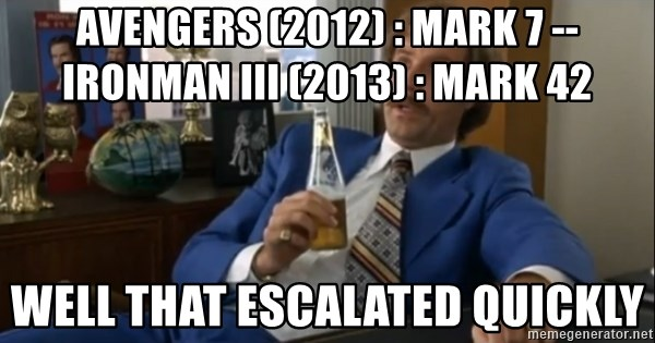 well that escalated quickly  - avengers (2012) : Mark 7 -- IronMan III (2013) : Mark 42 well that escalated quickly