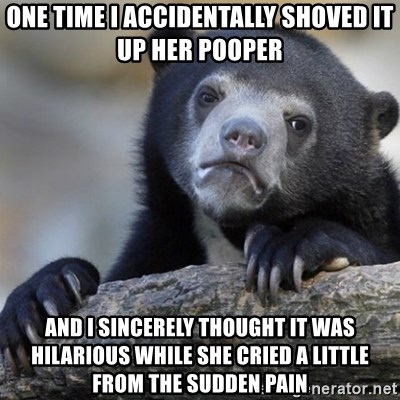 Confession Bear - one time i accidentally shoved it up her pooper and i sincerely thought it was hilarious while she cried a little from the sudden pain