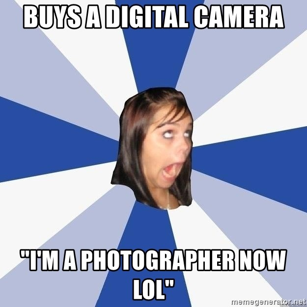 "Annoying Facebook Girl - BUYS A DIGITAL CAMERA ""I'M A PHOTOGRAPHER NOW LOL"""