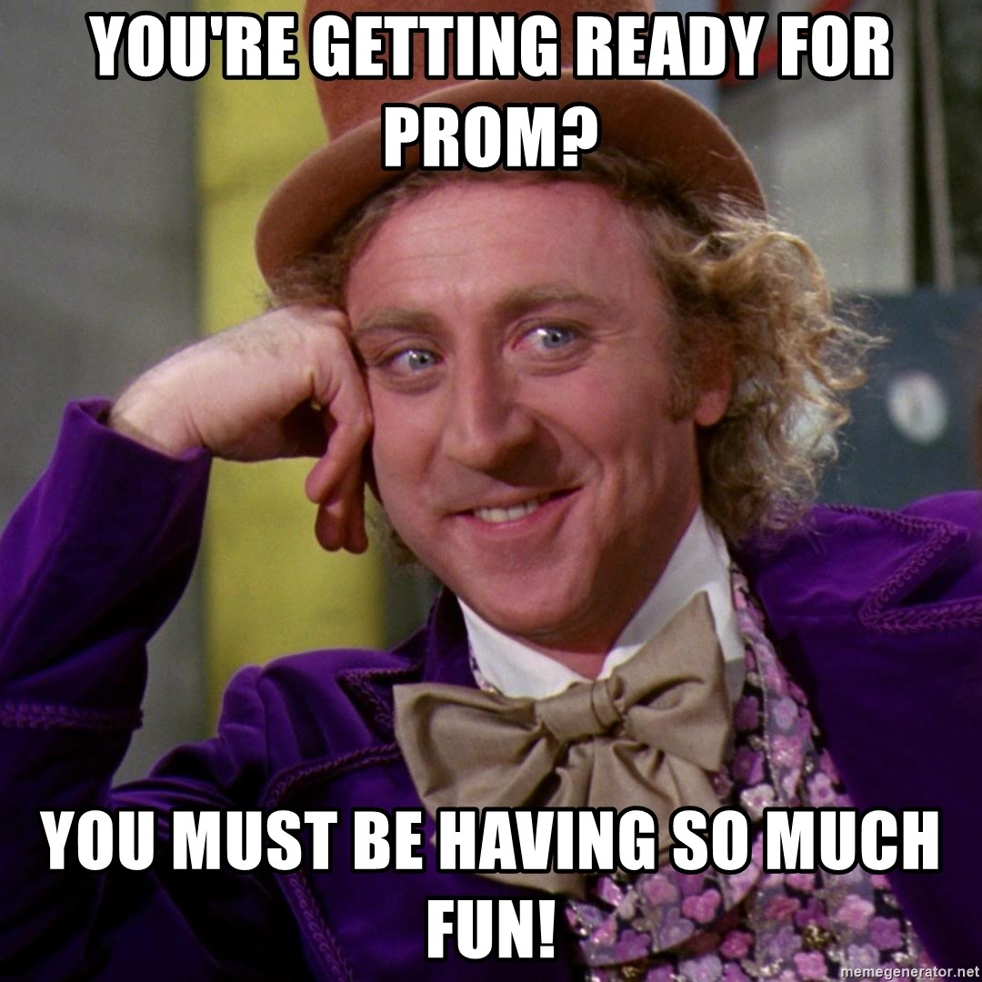 Willy Wonka - You're getting ready for prom? You must be having so much fun!