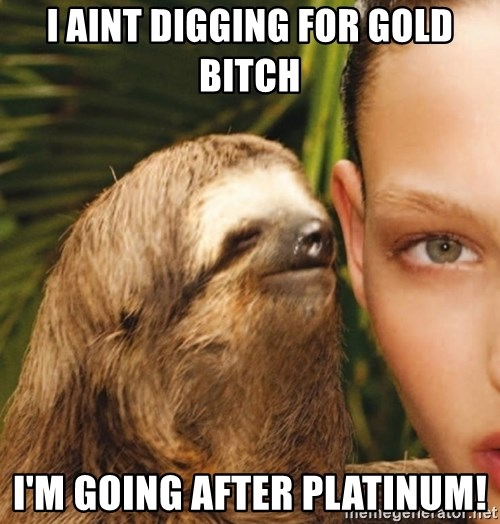 The Rape Sloth - I Aint Digging For Gold Bitch I'm Going after Platinum!