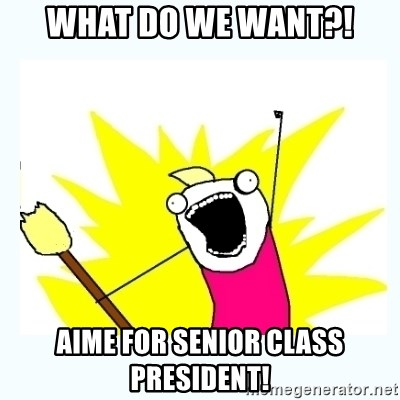 All the things - WHAT DO WE WANT?! AIME FOR SENIOR CLASS PRESIDENT!