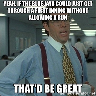 Yeah that'd be great... - yeah, if the blue jays could just get through a first inning without allowing a run that'd be great