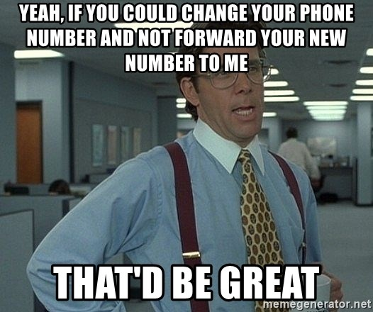 Office Space That Would Be Great - Yeah, if you could change your phone number and not forward your new number to me that'd be great
