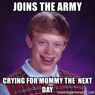 Bad Luck Brian - Joins the army  Crying for momMy the  next day