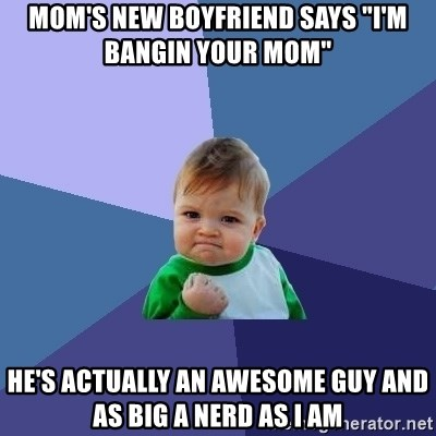 "Success Kid - Mom's new boyfriend says ""i'm bangin your mom"" he's actually an awesome guy and as big a nerd as i am"