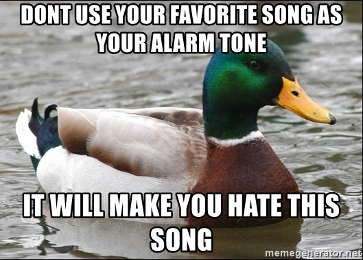 Actual Advice Mallard 1 - Dont use your favorite song as your Alarm tone It will make you hate this song