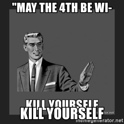 """kill yourself guy - """"may the 4th be wi- kill yourself"""