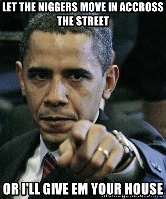 Pissed Off Barack Obama - lEt the niggers move in accross the street or I'll give em your house