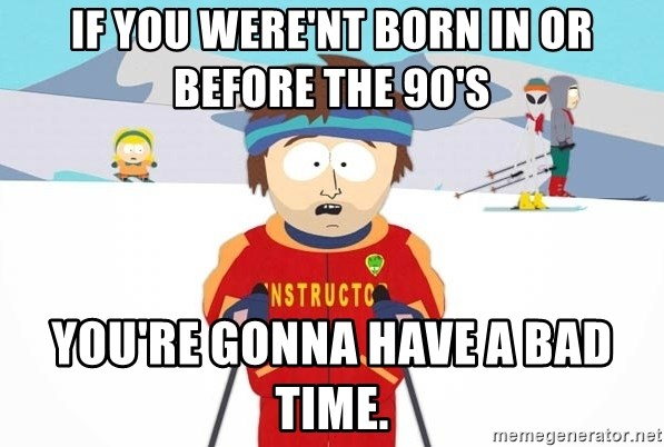 You're gonna have a bad time - If you were'nt born in or before the 90's you're gonna have a bad time.