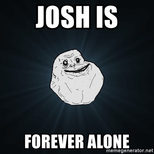 Forever Alone - Josh is Forever Alone