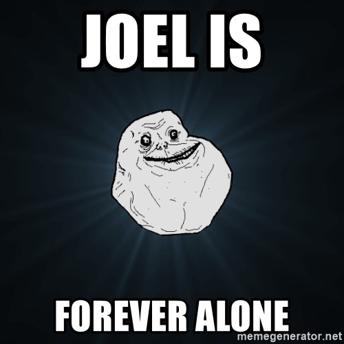 Forever Alone - Joel Is Forever Alone
