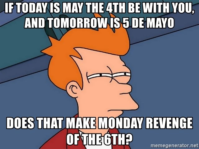 Futurama Fry - IF TODAY IS MAY THE 4TH BE WITH YOU, AND TOMORROW IS 5 DE MAYO DOES THAT MAKE MONDAY REVENGE OF THE 6TH?