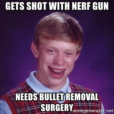 Bad Luck Brian - GeTs shot with nerF gun  NEeds bullet removal surgery