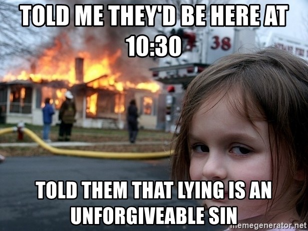 Disaster Girl - Told me they'd be here at 10:30 told them that lying is an unforgiveable sin