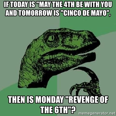 """Philosoraptor - If today is """"may the 4th be with you and tomorrow is """"cinco de mayo"""", Then is monday """"revenge of the 6th""""?"""