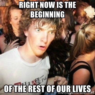 sudden realization guy - Right now is the beginning of the rest of our lives