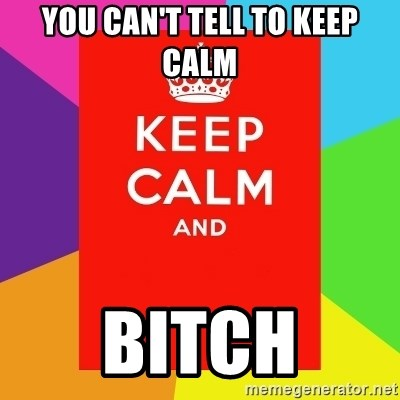 Keep calm and - YOU CAN'T TELL TO KEEP CALM BITCH