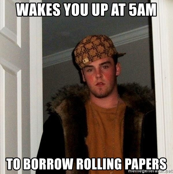 Scumbag Steve - Wakes you up at 5am To borrow rolling papers