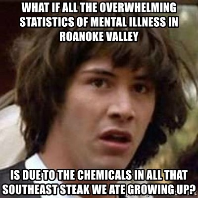 Conspiracy Keanu - what if all the overwhelming statistics of mental illness in roanoke valley is due to the chemicals in all that southeast steak we ate growing up?