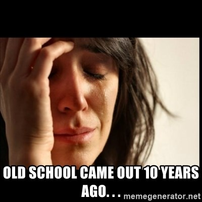 First World Problems -  old school came out 10 years ago. . .