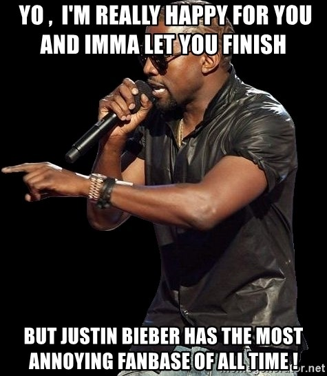 Kanye West -  yo ,  i'm really haPPY FOR YOU AND IMMA LET YOU FINISH      BUT JUSTIN BIEBER HAS THE MOST ANNOYING FANBASE OF all time !