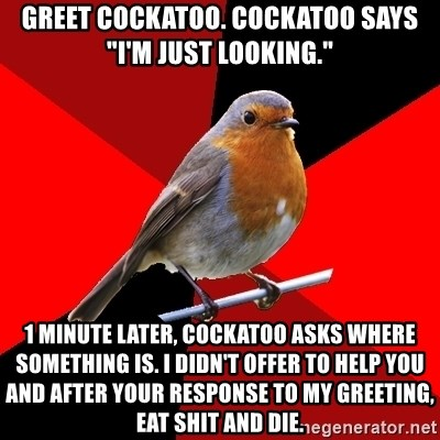 """Retail Robin - Greet cockatoo. cockatoo says """"I'm just looking."""" 1 minute later, cockatoo asks where something is. I didn't offer to help you and after your response to my greeting, eat shit and die."""