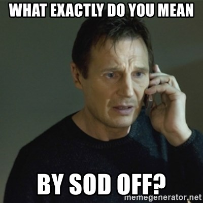 I don't know who you are... - What exactly do you mean by sod off?