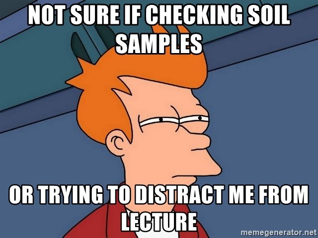 Futurama Fry - not sure if checking soil samples or trying to distract me from lecture