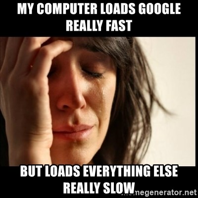 First World Problems - my computer loads google really fast but loads everything else really slow