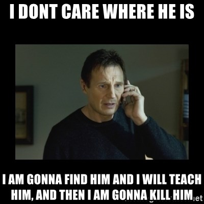 I will find you and kill you - i dont care where he is i am gonna find him and i will teach him, and then i am gonna kill him