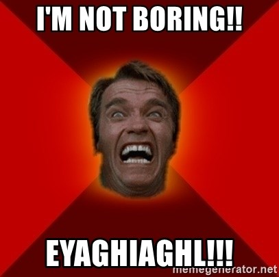 Angry Arnold - I'm not boring!! EYAGHIAGHL!!!