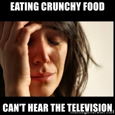 First World Problems - Eating crunchy food can't hear the Television