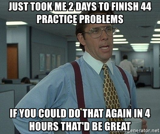 Office Space That Would Be Great - Just took me 2 days to finish 44 practice problems If you could do that again in 4 hours that'd be great