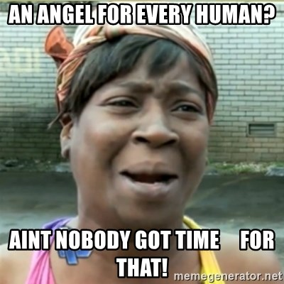 Ain't Nobody got time fo that - An Angel for every human? Aint nobody got time     for that!